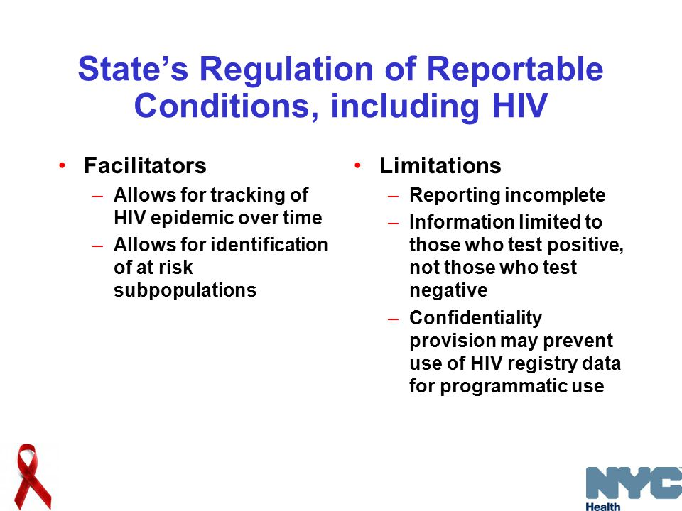State's Regulation of Reportable Conditions, including HIV Facilitators –Allows for tracking of HIV epidemic over time –Allows for identification of at risk subpopulations Limitations –Reporting incomplete –Information limited to those who test positive, not those who test negative –Confidentiality provision may prevent use of HIV registry data for programmatic use