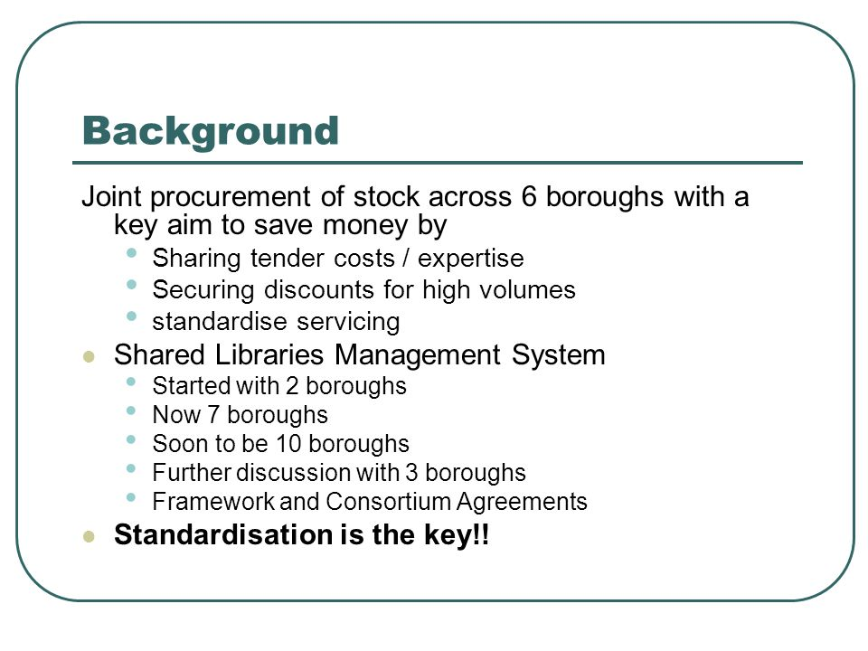Background Joint procurement of stock across 6 boroughs with a key aim to save money by Sharing tender costs / expertise Securing discounts for high volumes standardise servicing Shared Libraries Management System Started with 2 boroughs Now 7 boroughs Soon to be 10 boroughs Further discussion with 3 boroughs Framework and Consortium Agreements Standardisation is the key!!