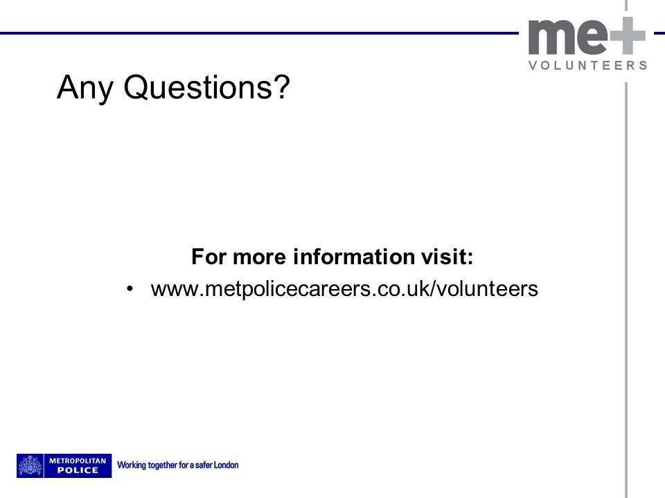 Any Questions? For more information visit: www.metpolicecareers.co.uk/volunteers