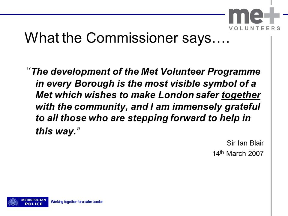 """What the Commissioner says…. """" The development of the Met Volunteer Programme in every Borough is the most visible symbol of a Met which wishes to mak"""