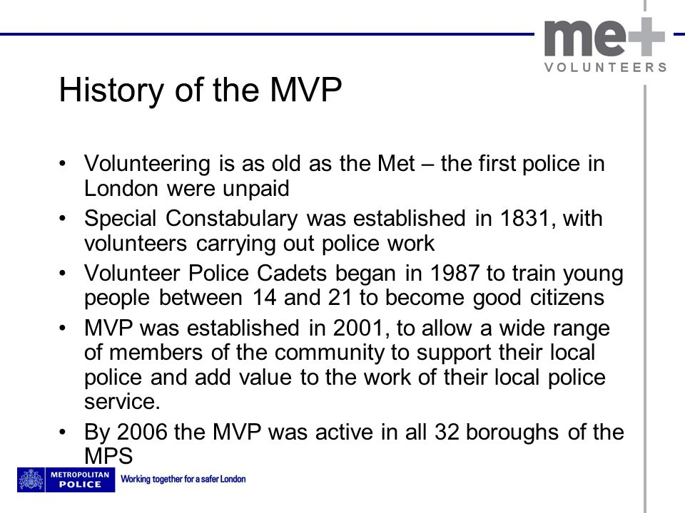 History of the MVP Volunteering is as old as the Met – the first police in London were unpaid Special Constabulary was established in 1831, with volun