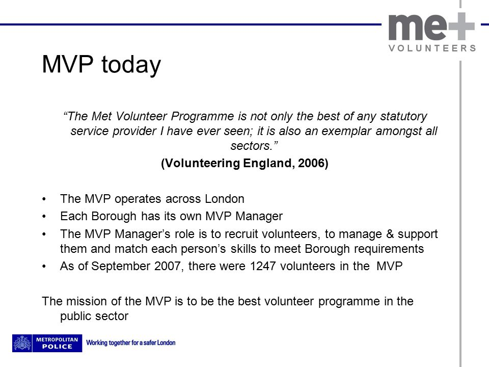 """MVP today """"The Met Volunteer Programme is not only the best of any statutory service provider I have ever seen; it is also an exemplar amongst all sec"""