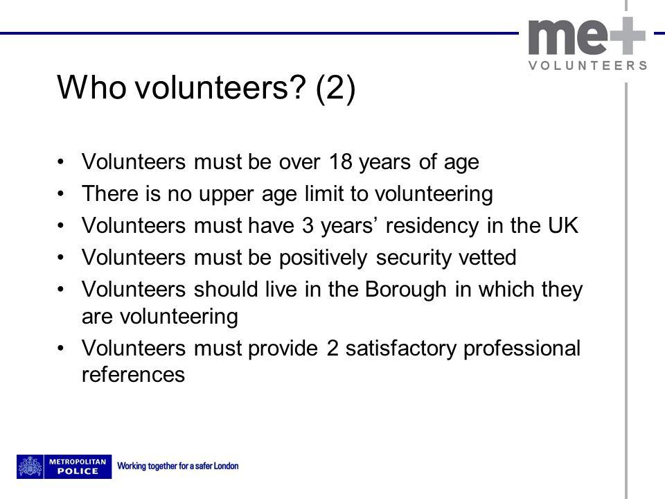 Who volunteers? (2) Volunteers must be over 18 years of age There is no upper age limit to volunteering Volunteers must have 3 years' residency in the