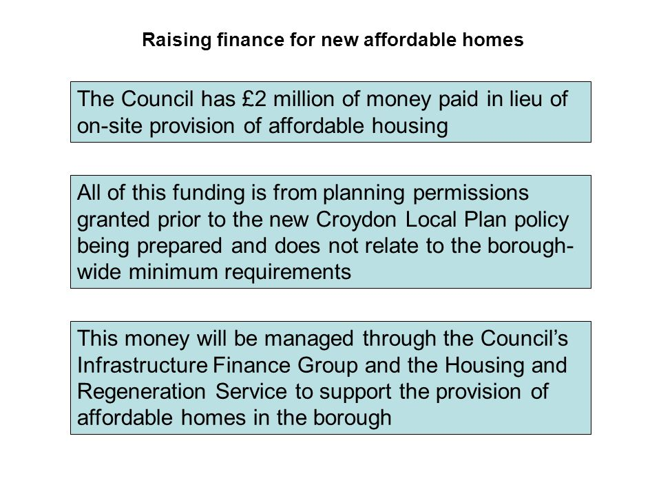 Raising finance for new affordable homes The Council has £2 million of money paid in lieu of on-site provision of affordable housing All of this funding is from planning permissions granted prior to the new Croydon Local Plan policy being prepared and does not relate to the borough- wide minimum requirements This money will be managed through the Council's Infrastructure Finance Group and the Housing and Regeneration Service to support the provision of affordable homes in the borough