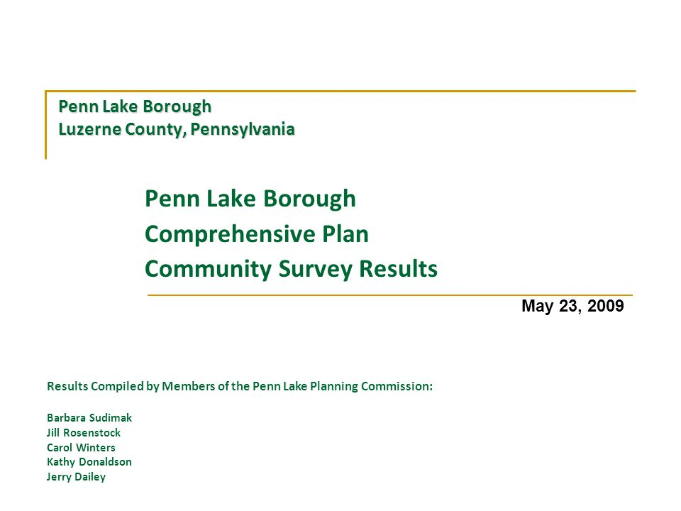 Penn Lake Borough Luzerne County, Pennsylvania Penn Lake Borough Comprehensive Plan Community Survey Results May 23, 2009 Results Compiled by Members of the Penn Lake Planning Commission: Barbara Sudimak Jill Rosenstock Carol Winters Kathy Donaldson Jerry Dailey