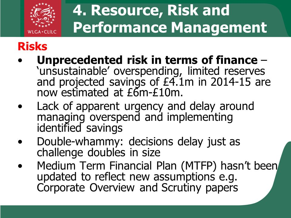 4. Resource, Risk and Performance Management Risks Unprecedented risk in terms of finance – 'unsustainable' overspending, limited reserves and project
