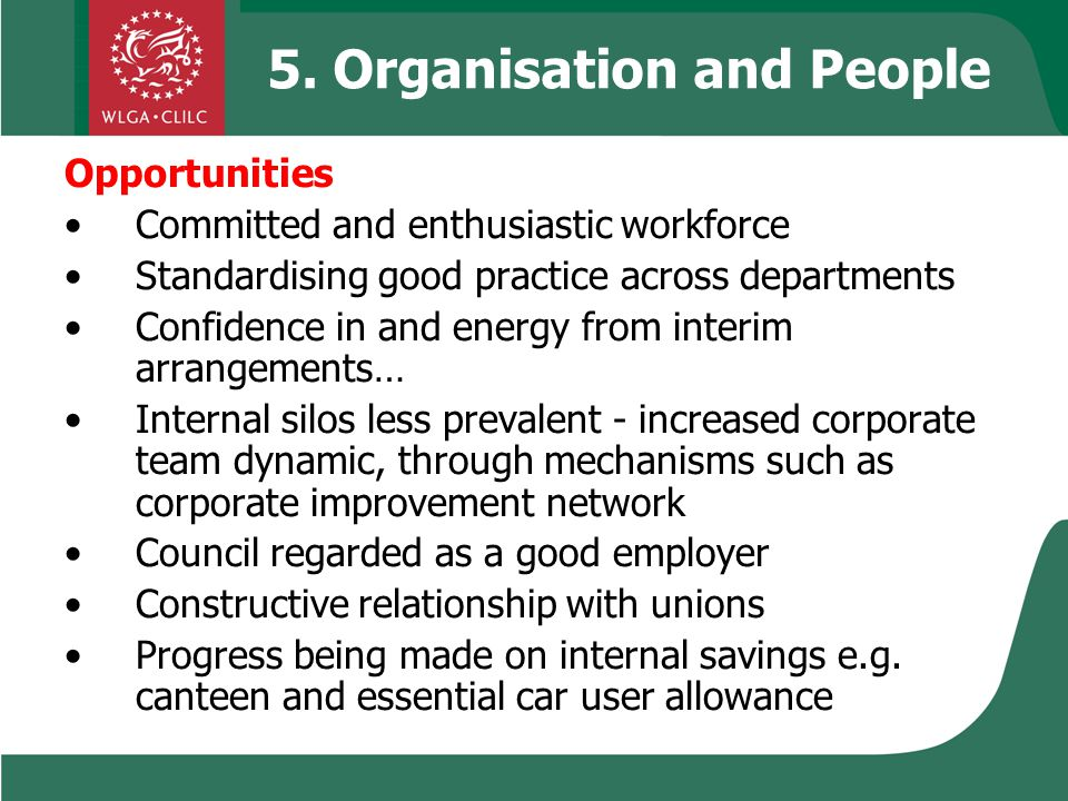 5. Organisation and People Opportunities Committed and enthusiastic workforce Standardising good practice across departments Confidence in and energy