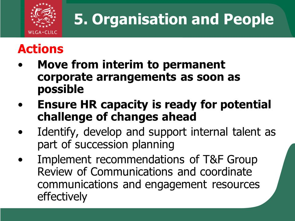 5. Organisation and People Actions Move from interim to permanent corporate arrangements as soon as possible Ensure HR capacity is ready for potential