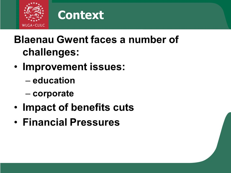 Context Blaenau Gwent faces a number of challenges: Improvement issues: –education –corporate Impact of benefits cuts Financial Pressures