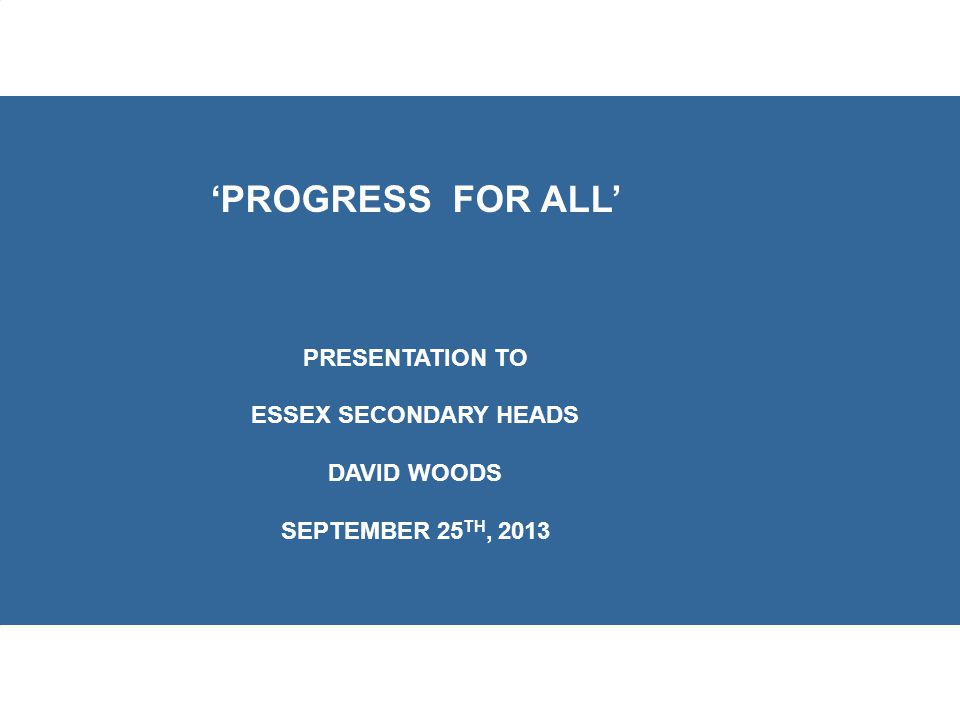 'PROGRESS FOR ALL' PRESENTATION TO ESSEX SECONDARY HEADS DAVID WOODS SEPTEMBER 25 TH, 2013