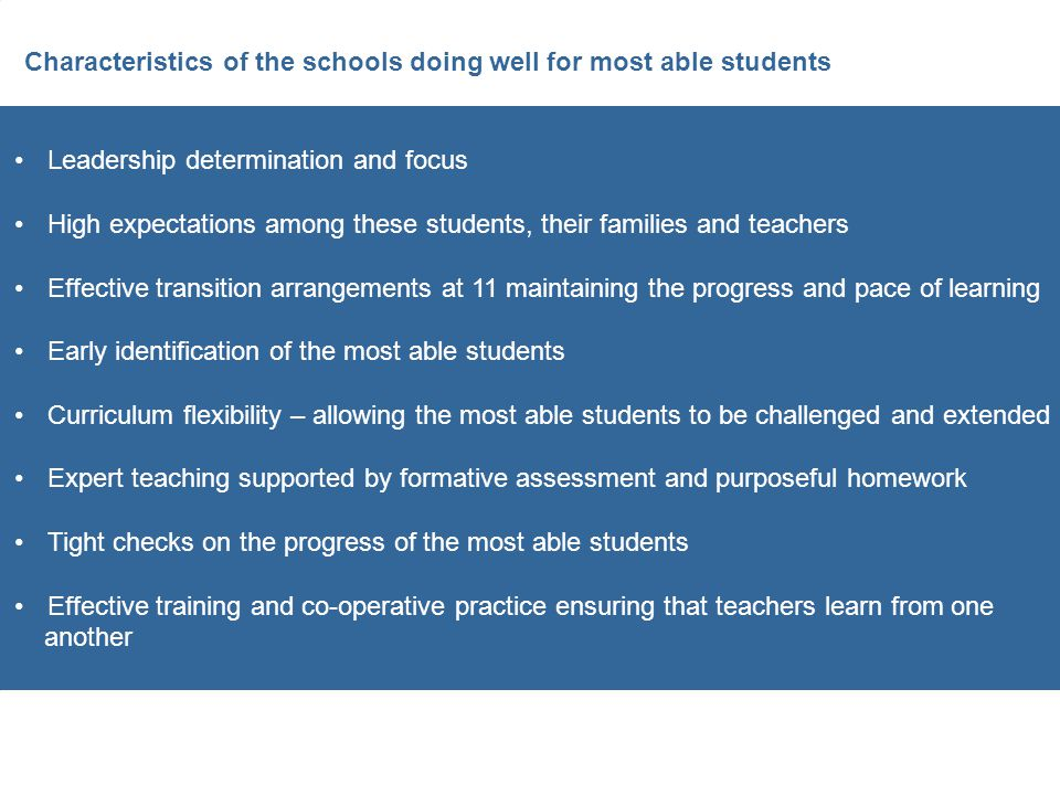 Characteristics of the schools doing well for most able students Leadership determination and focus High expectations among these students, their families and teachers Effective transition arrangements at 11 maintaining the progress and pace of learning Early identification of the most able students Curriculum flexibility – allowing the most able students to be challenged and extended Expert teaching supported by formative assessment and purposeful homework Tight checks on the progress of the most able students Effective training and co-operative practice ensuring that teachers learn from one another