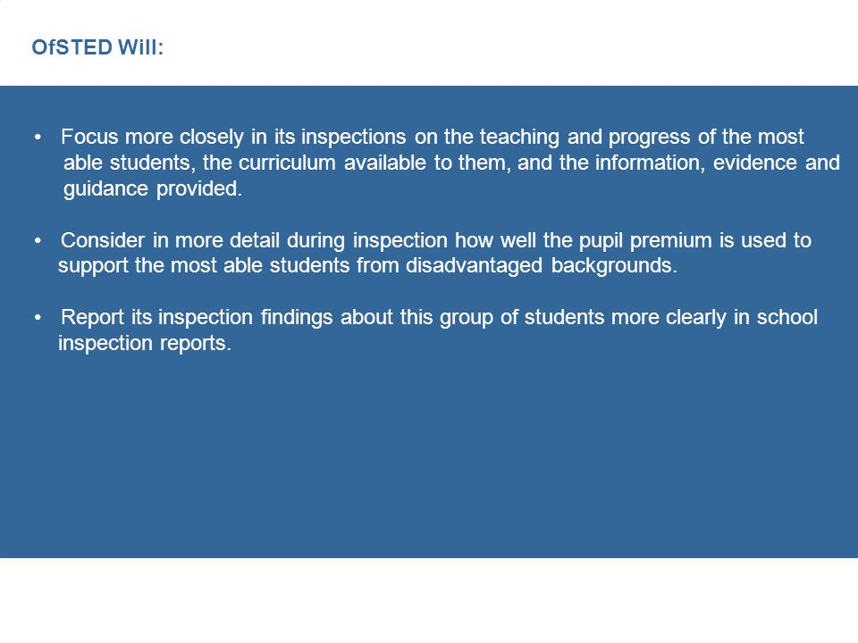 OfSTED Will: Focus more closely in its inspections on the teaching and progress of the most able students, the curriculum available to them, and the information, evidence and guidance provided.