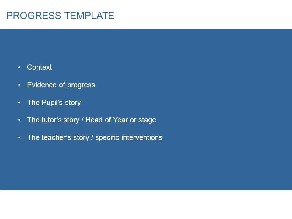 PROGRESS TEMPLATE Context Evidence of progress The Pupil's story The tutor's story / Head of Year or stage The teacher's story / specific interventions