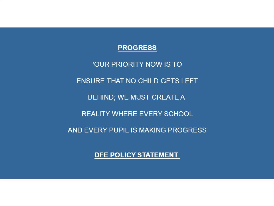PROGRESS 'OUR PRIORITY NOW IS TO ENSURE THAT NO CHILD GETS LEFT BEHIND; WE MUST CREATE A REALITY WHERE EVERY SCHOOL AND EVERY PUPIL IS MAKING PROGRESS DFE POLICY STATEMENT