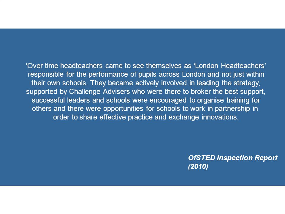 'Over time headteachers came to see themselves as 'London Headteachers' responsible for the performance of pupils across London and not just within their own schools.