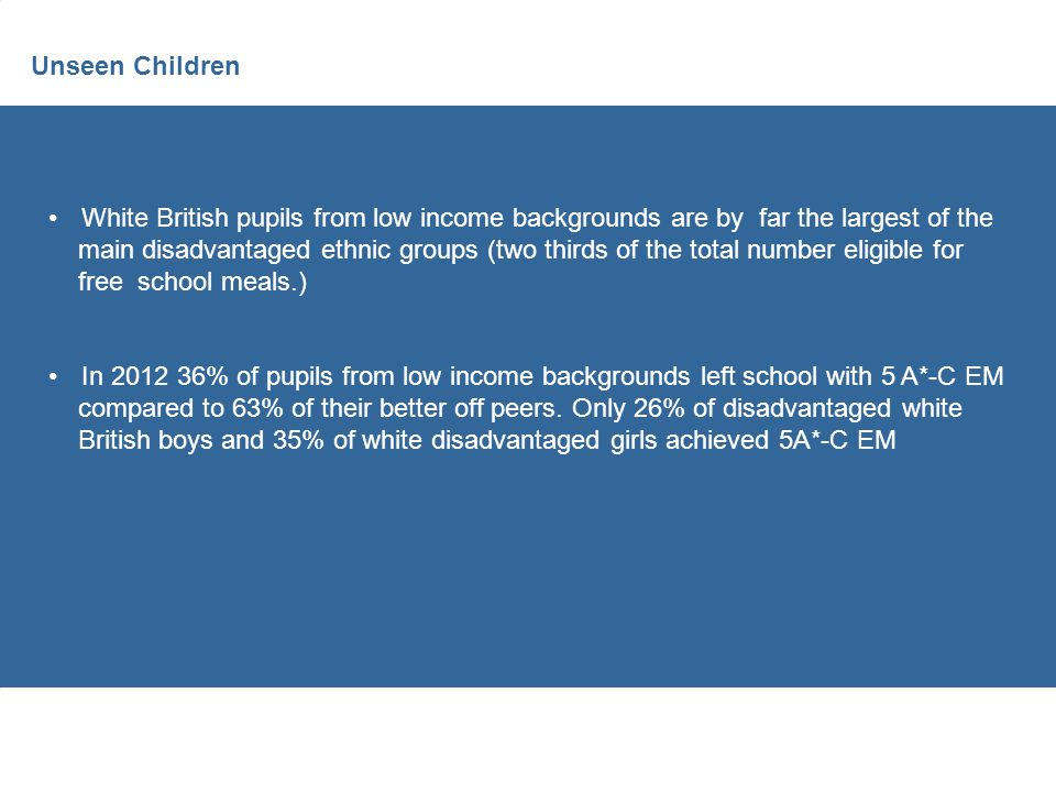 Unseen Children White British pupils from low income backgrounds are by far the largest of the main disadvantaged ethnic groups (two thirds of the total number eligible for free school meals.) In 2012 36% of pupils from low income backgrounds left school with 5 A*-C EM compared to 63% of their better off peers.