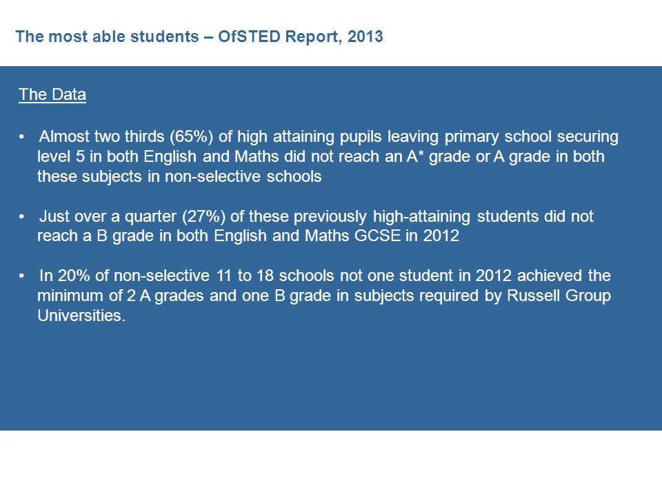 The most able students – OfSTED Report, 2013 The Data Almost two thirds (65%) of high attaining pupils leaving primary school securing level 5 in both English and Maths did not reach an A* grade or A grade in both these subjects in non-selective schools Just over a quarter (27%) of these previously high-attaining students did not reach a B grade in both English and Maths GCSE in 2012 In 20% of non-selective 11 to 18 schools not one student in 2012 achieved the minimum of 2 A grades and one B grade in subjects required by Russell Group Universities.