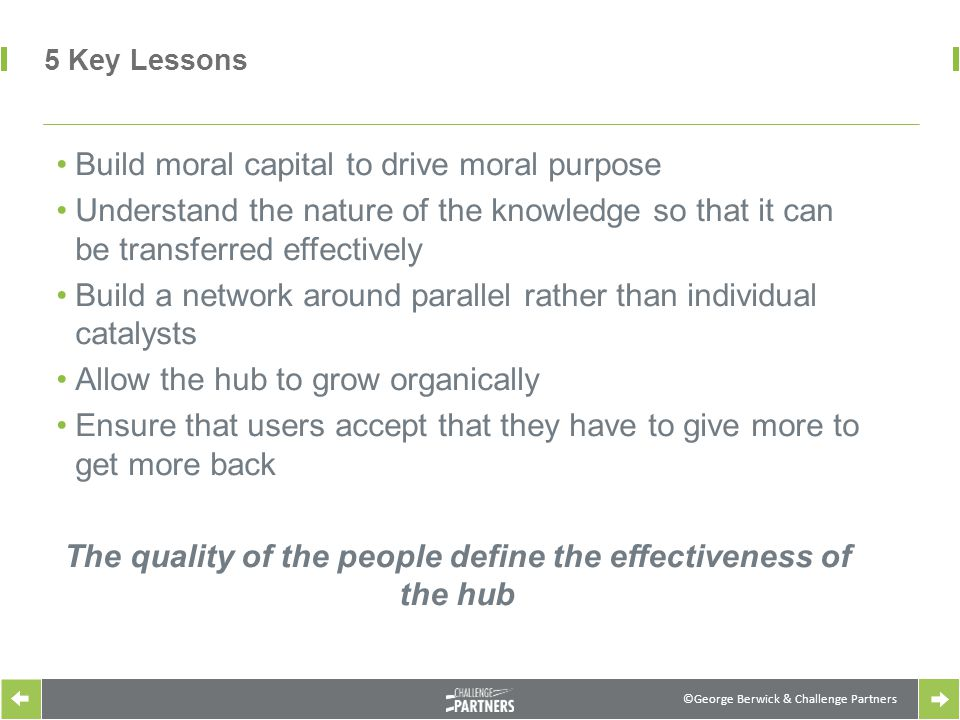©George Berwick & Challenge Partners 5 Key Lessons Build moral capital to drive moral purpose Understand the nature of the knowledge so that it can be transferred effectively Build a network around parallel rather than individual catalysts Allow the hub to grow organically Ensure that users accept that they have to give more to get more back The quality of the people define the effectiveness of the hub