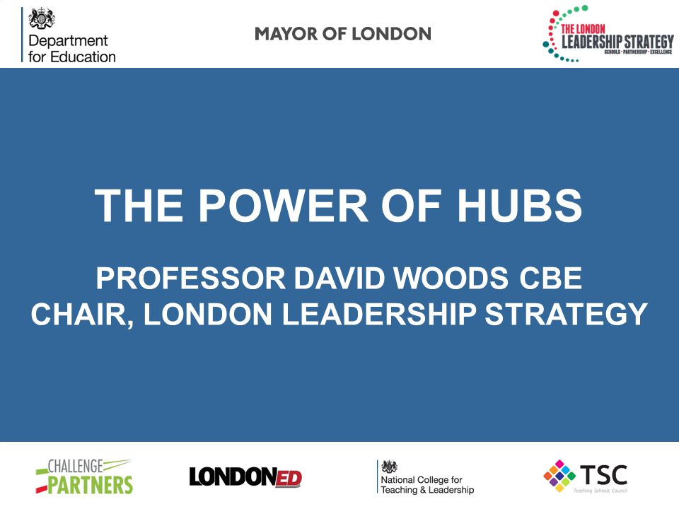 THE POWER OF HUBS PROFESSOR DAVID WOODS CBE CHAIR, LONDON LEADERSHIP STRATEGY