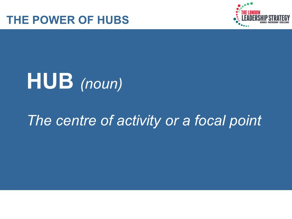 HUB (noun) The centre of activity or a focal point THE POWER OF HUBS