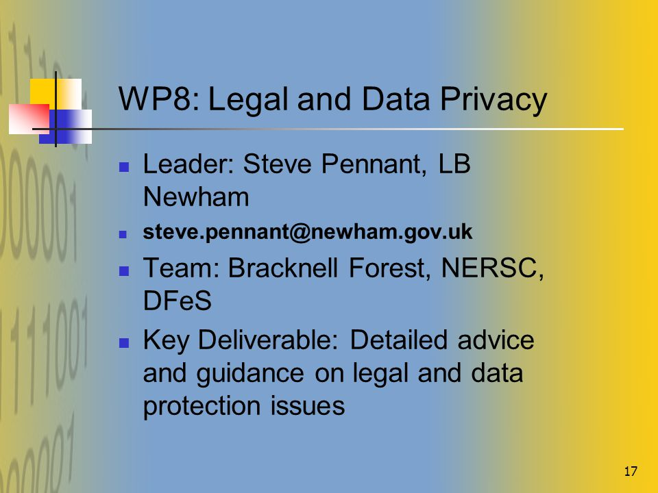17 WP8: Legal and Data Privacy Leader: Steve Pennant, LB Newham steve.pennant@newham.gov.uk Team: Bracknell Forest, NERSC, DFeS Key Deliverable: Detailed advice and guidance on legal and data protection issues