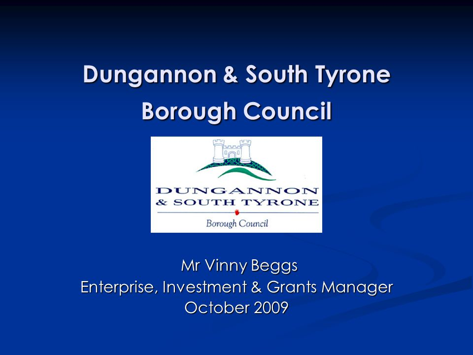Dungannon & South Tyrone Borough Council Mr Vinny Beggs Mr Vinny Beggs Enterprise, Investment & Grants Manager October 2009