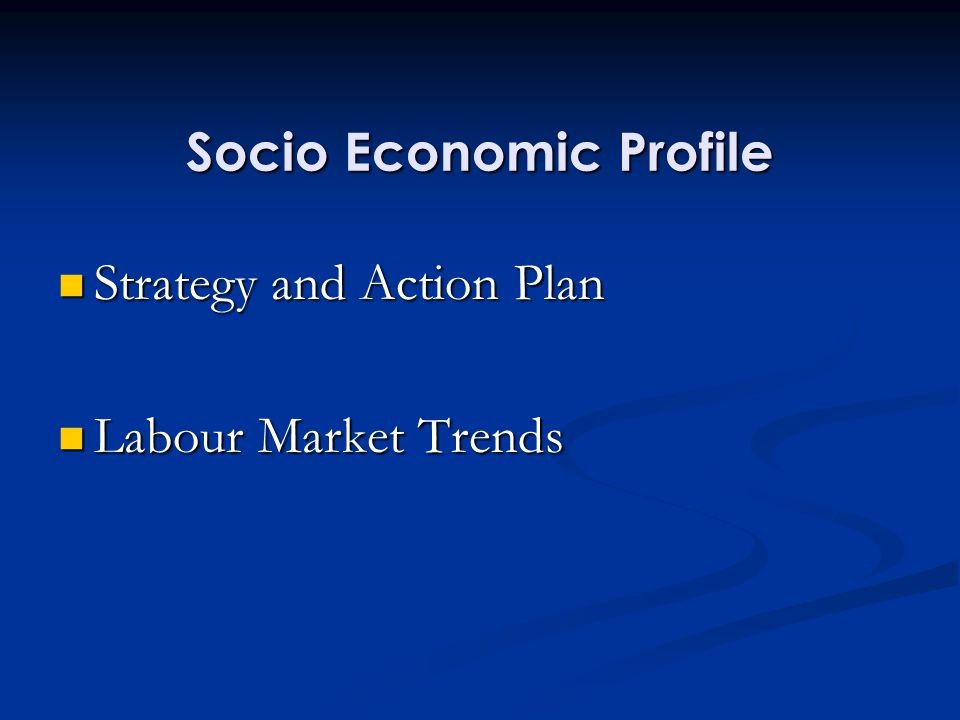 Socio Economic Profile Strategy and Action Plan Strategy and Action Plan Labour Market Trends Labour Market Trends