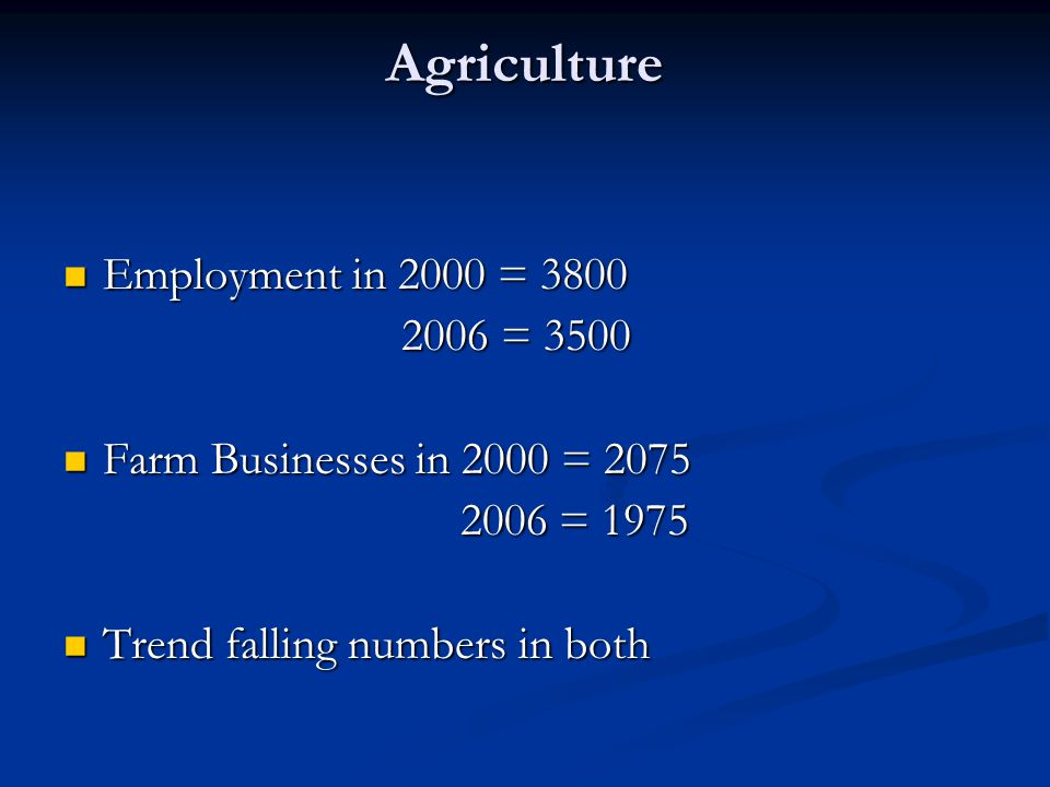 Agriculture Employment in 2000 = 3800 Employment in 2000 = 3800 2006 = 3500 2006 = 3500 Farm Businesses in 2000 = 2075 Farm Businesses in 2000 = 2075 2006 = 1975 2006 = 1975 Trend falling numbers in both Trend falling numbers in both