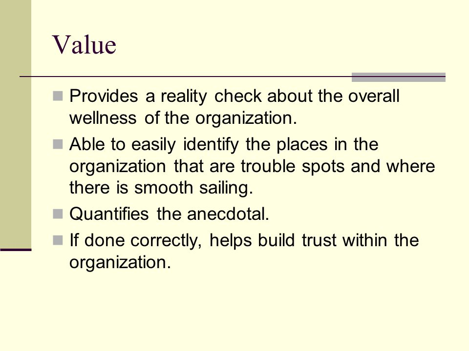 Value Provides a reality check about the overall wellness of the organization.