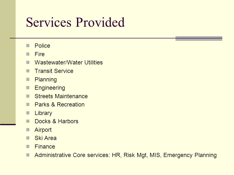 Services Provided Police Fire Wastewater/Water Utilities Transit Service Planning Engineering Streets Maintenance Parks & Recreation Library Docks & Harbors Airport Ski Area Finance Administrative Core services: HR, Risk Mgt, MIS, Emergency Planning