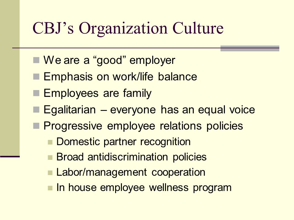 CBJ's Organization Culture We are a good employer Emphasis on work/life balance Employees are family Egalitarian – everyone has an equal voice Progressive employee relations policies Domestic partner recognition Broad antidiscrimination policies Labor/management cooperation In house employee wellness program