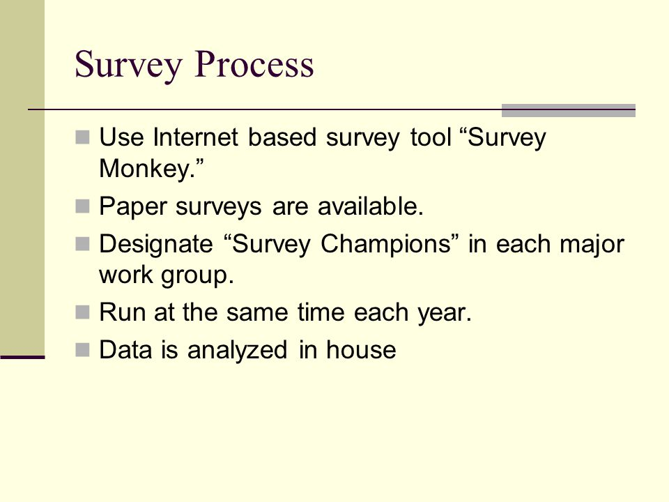"Survey Process Use Internet based survey tool ""Survey Monkey."" Paper surveys are available. Designate ""Survey Champions"" in each major work group. Run"
