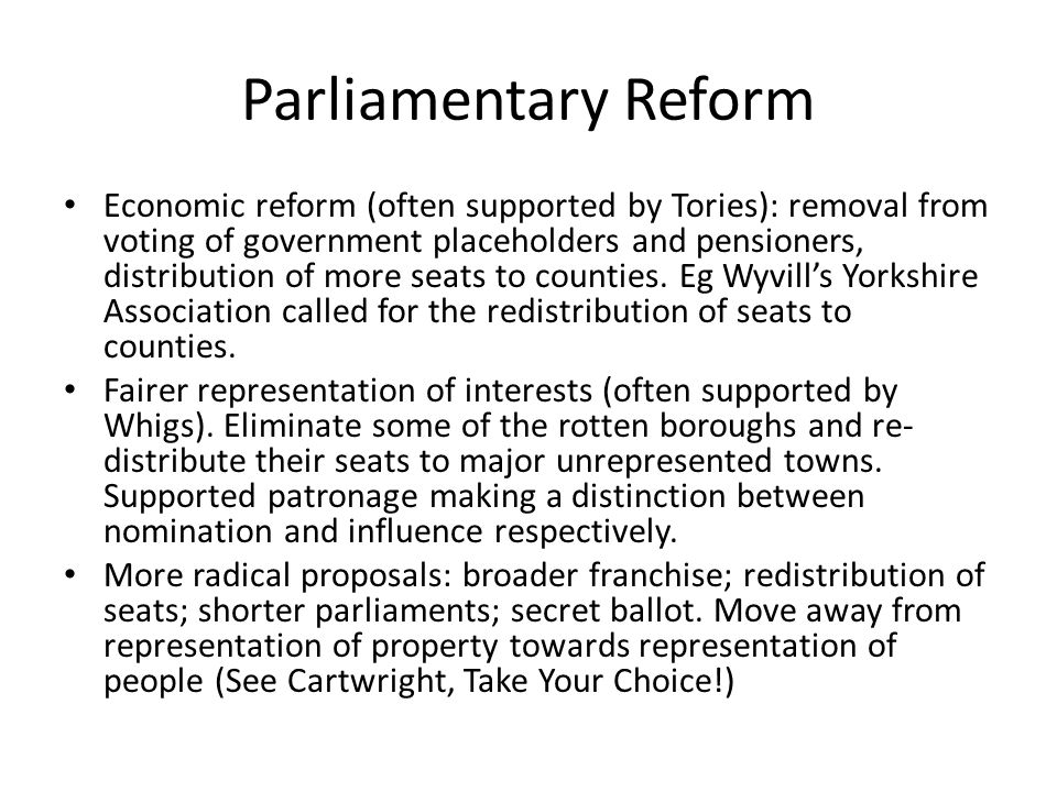 Parliamentary Reform Economic reform (often supported by Tories): removal from voting of government placeholders and pensioners, distribution of more seats to counties.