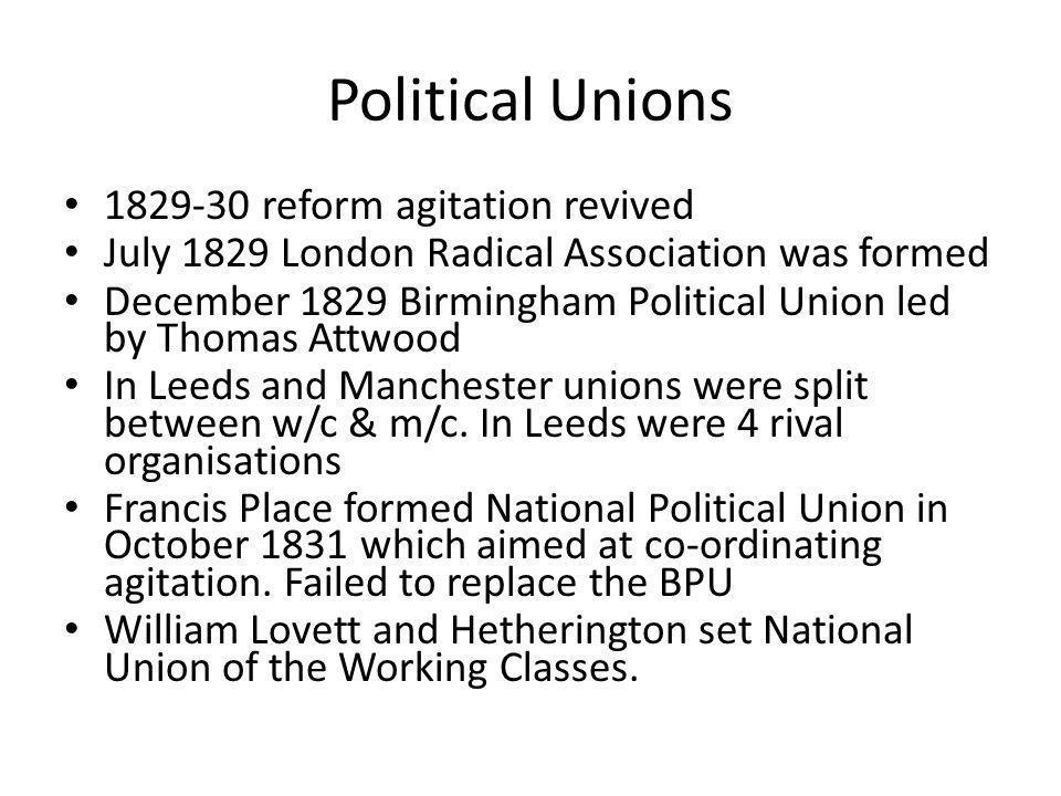 Political Unions 1829-30 reform agitation revived July 1829 London Radical Association was formed December 1829 Birmingham Political Union led by Thomas Attwood In Leeds and Manchester unions were split between w/c & m/c.