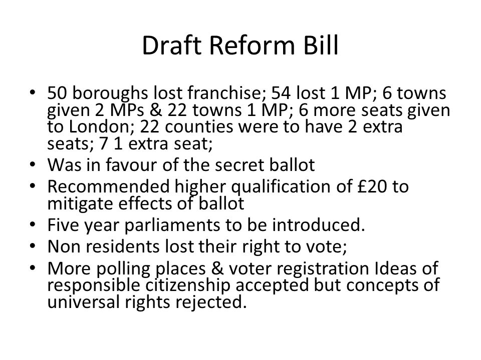 Draft Reform Bill 50 boroughs lost franchise; 54 lost 1 MP; 6 towns given 2 MPs & 22 towns 1 MP; 6 more seats given to London; 22 counties were to have 2 extra seats; 7 1 extra seat; Was in favour of the secret ballot Recommended higher qualification of £20 to mitigate effects of ballot Five year parliaments to be introduced.