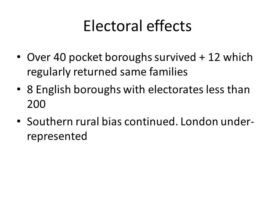 Electoral effects Over 40 pocket boroughs survived + 12 which regularly returned same families 8 English boroughs with electorates less than 200 Southern rural bias continued.