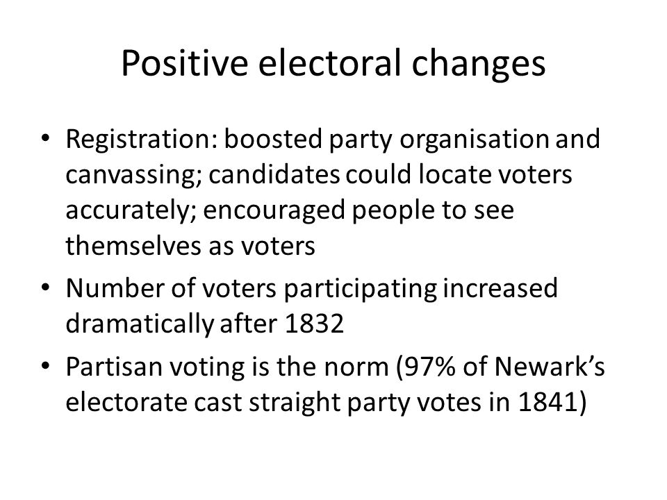 Positive electoral changes Registration: boosted party organisation and canvassing; candidates could locate voters accurately; encouraged people to see themselves as voters Number of voters participating increased dramatically after 1832 Partisan voting is the norm (97% of Newark's electorate cast straight party votes in 1841)