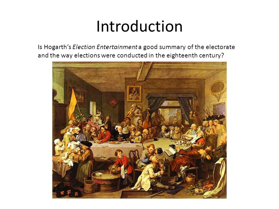 Introduction Is Hogarth's Election Entertainment a good summary of the electorate and the way elections were conducted in the eighteenth century?