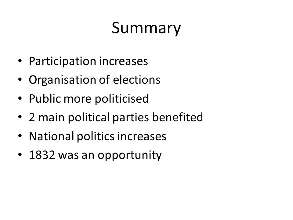 Summary Participation increases Organisation of elections Public more politicised 2 main political parties benefited National politics increases 1832 was an opportunity