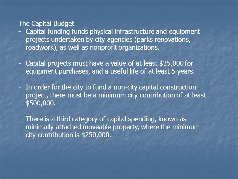 The Capital Budget -Capital funding funds physical infrastructure and equipment projects undertaken by city agencies (parks renovations, roadwork), as