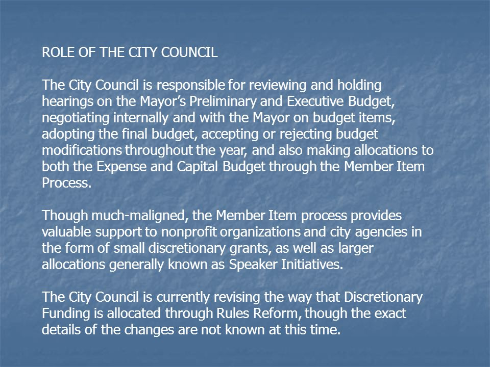 ROLE OF THE CITY COUNCIL The City Council is responsible for reviewing and holding hearings on the Mayor's Preliminary and Executive Budget, negotiati