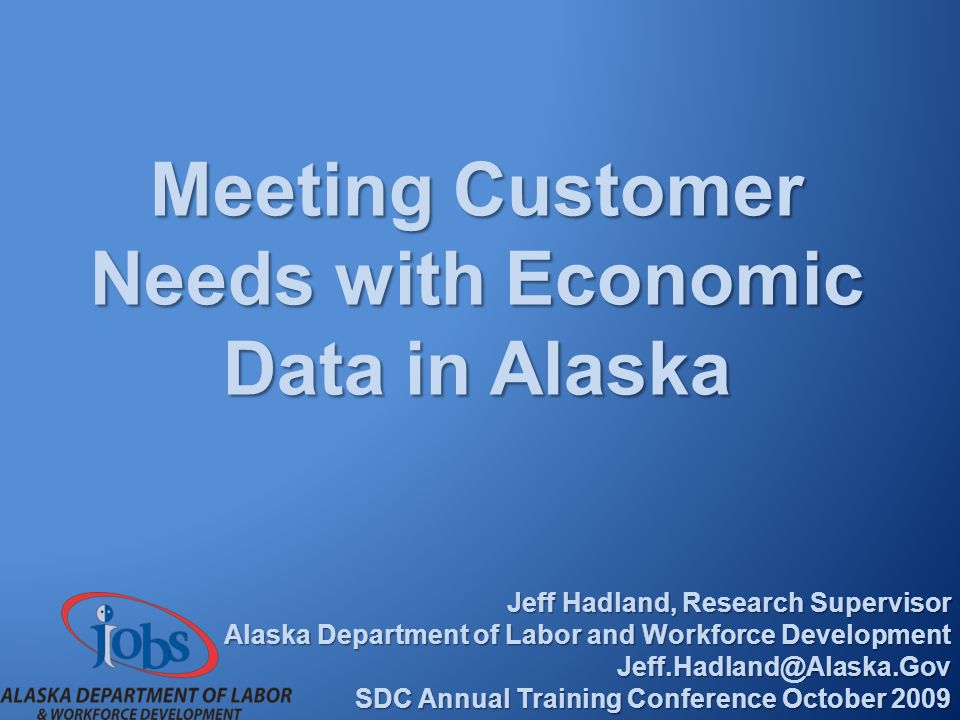 Meeting Customer Needs with Economic Data in Alaska Jeff Hadland, Research Supervisor Alaska Department of Labor and Workforce Development Jeff.Hadland@Alaska.Gov SDC Annual Training Conference October 2009