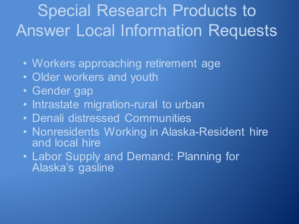 Special Research Products to Answer Local Information Requests Workers approaching retirement age Older workers and youth Gender gap Intrastate migration-rural to urban Denali distressed Communities Nonresidents Working in Alaska-Resident hire and local hire Labor Supply and Demand: Planning for Alaska's gasline