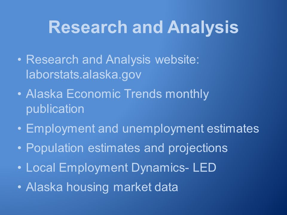 Research and Analysis Research and Analysis website: laborstats.alaska.gov Alaska Economic Trends monthly publication Employment and unemployment estimates Population estimates and projections Local Employment Dynamics- LED Alaska housing market data