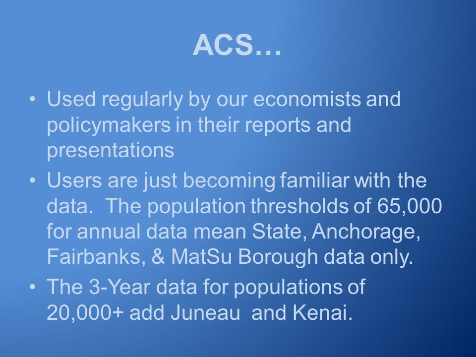 ACS… Used regularly by our economists and policymakers in their reports and presentations Users are just becoming familiar with the data.