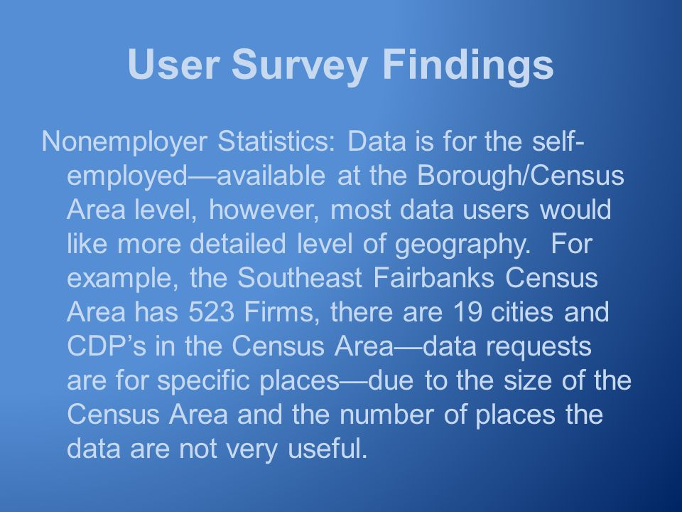 User Survey Findings Nonemployer Statistics: Data is for the self- employed—available at the Borough/Census Area level, however, most data users would like more detailed level of geography.