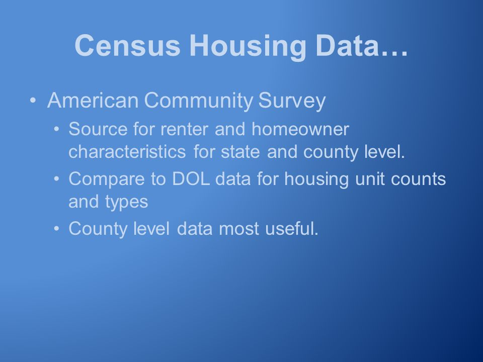 Census Housing Data… American Community Survey Source for renter and homeowner characteristics for state and county level.