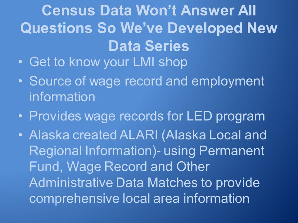 Census Data Won't Answer All Questions So We've Developed New Data Series Get to know your LMI shop Source of wage record and employment information Provides wage records for LED program Alaska created ALARI (Alaska Local and Regional Information)- using Permanent Fund, Wage Record and Other Administrative Data Matches to provide comprehensive local area information