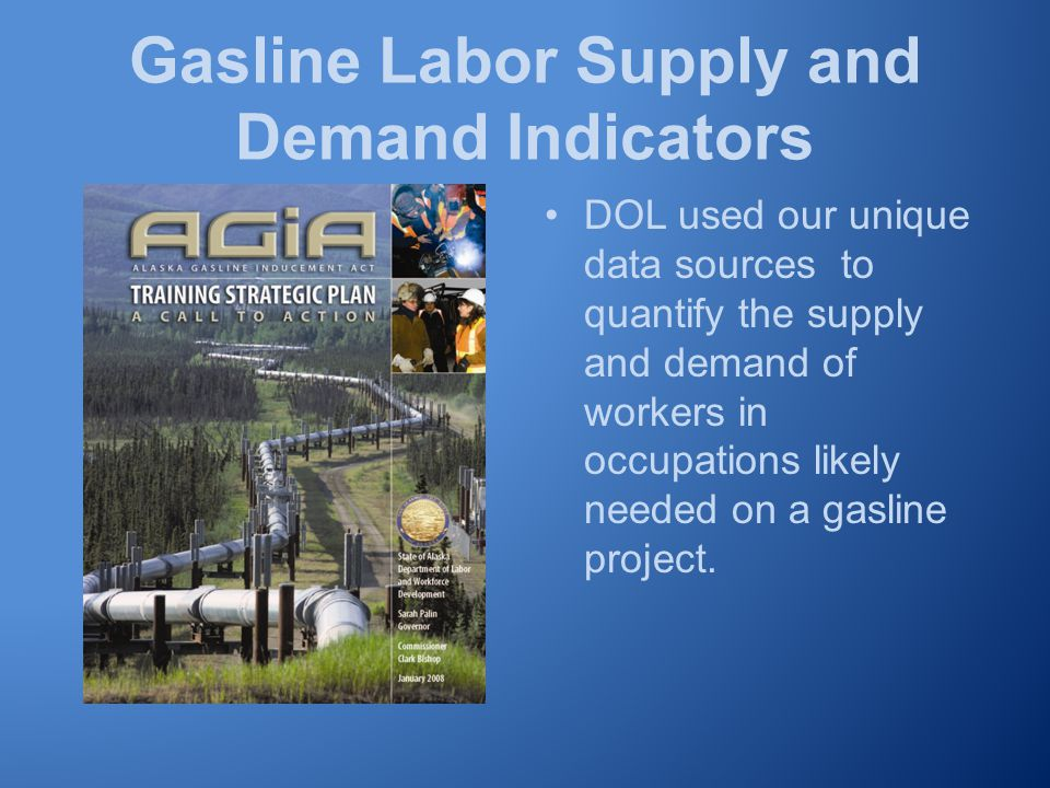 Gasline Labor Supply and Demand Indicators DOL used our unique data sources to quantify the supply and demand of workers in occupations likely needed on a gasline project.