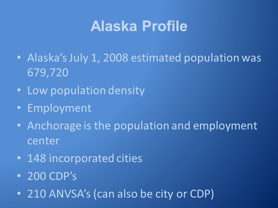 Alaska Profile Alaska's July 1, 2008 estimated population was 679,720 Low population density Employment Anchorage is the population and employment center 148 incorporated cities 200 CDP's 210 ANVSA's (can also be city or CDP)